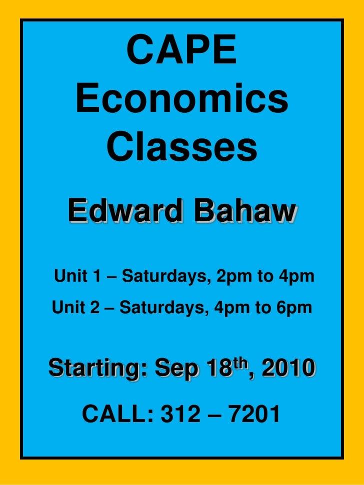CAPE Economics Classes<br />Edward Bahaw<br /> Unit 1 – Saturdays, 2pm to 4pm<br />Unit 2 – Saturdays,4pm to 6pm<br />Star...