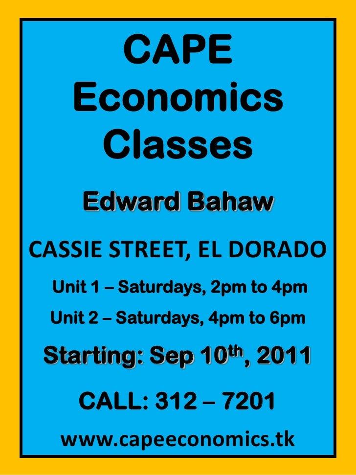 CAPE Economics Classes<br />Edward Bahaw<br />CASSIE STREET, EL DORADO<br /> Unit 1 – Saturdays, 2pm to 4pm<br />Unit 2 – ...