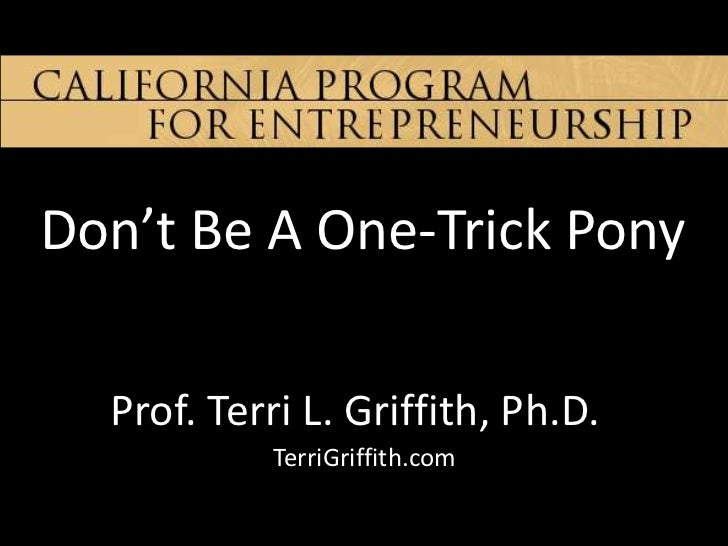 Don't Be A One-Trick Pony  Prof. Terri L. Griffith, Ph.D.           TerriGriffith.com