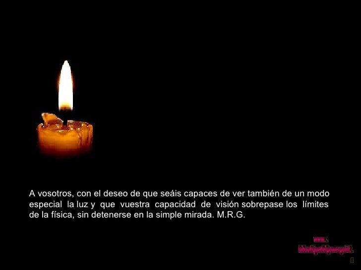 A vosotros, con el deseo de que seáis capaces de ver también de un modo especial  la luz y  que  vuestra  capacidad  de  v...