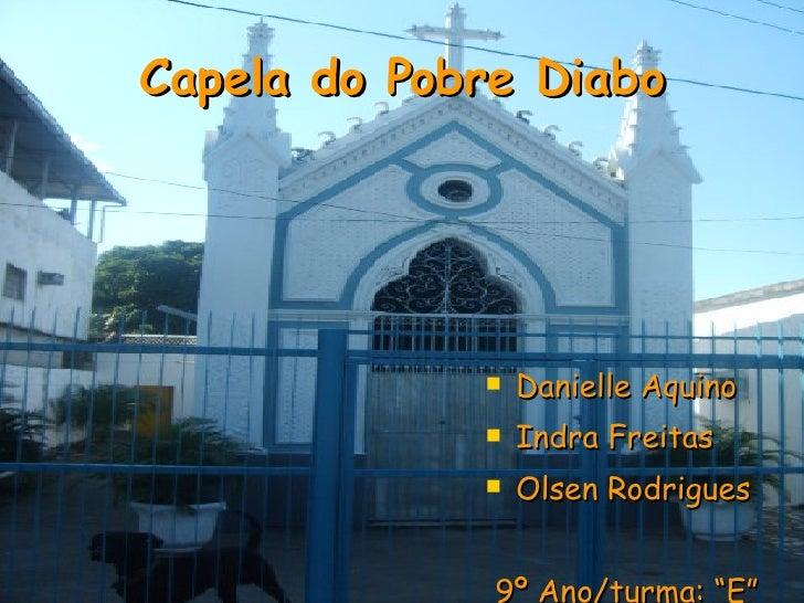Capela do Pobre Diabo <ul><li>Danielle Aquino </li></ul><ul><li>Indra Freitas </li></ul><ul><li>Olsen Rodrigues </li></ul>...