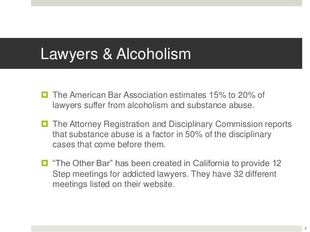 Lawyers & Alcoholism  The American Bar Association estimates 15% to 20% of lawyers suffer from alcoholism and substance a...