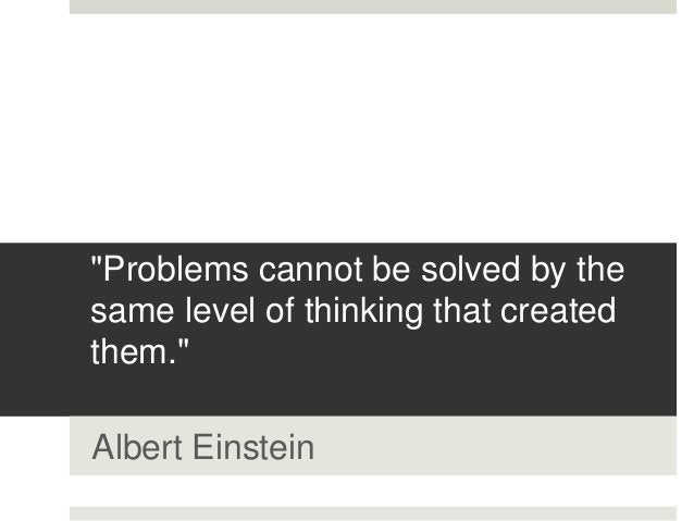 """""""Problems cannot be solved by the same level of thinking that created them."""" Albert Einstein"""