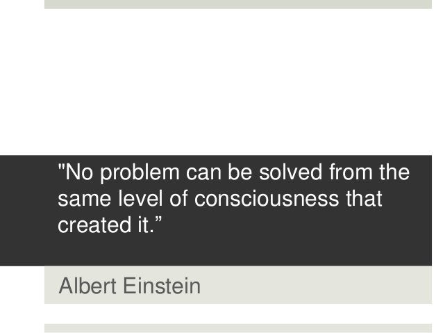 """""""No problem can be solved from the same level of consciousness that created it."""" Albert Einstein"""