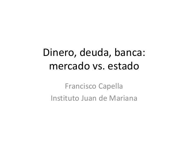 Dinero, deuda, banca: mercado vs. estado Francisco Capella Instituto Juan de Mariana