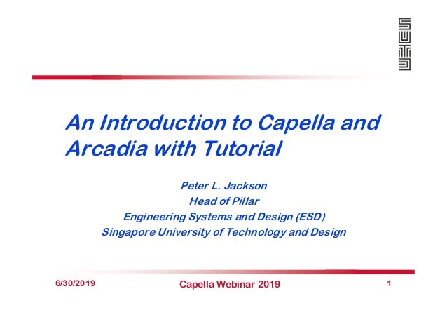 An Introduction to Capella and Arcadia with Tutorial Peter L. Jackson Head of Pillar Engineering Systems and Design (ESD) ...