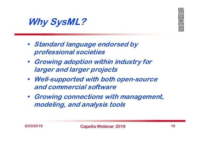 Why SysML? • Standard language endorsed by professional societies • Growing adoption within industry for larger and larger...