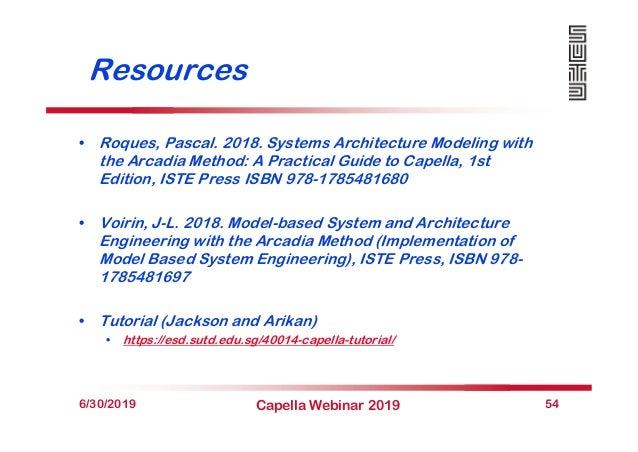 Resources • Roques, Pascal. 2018. Systems Architecture Modeling with the Arcadia Method: A Practical Guide to Capella, 1st...
