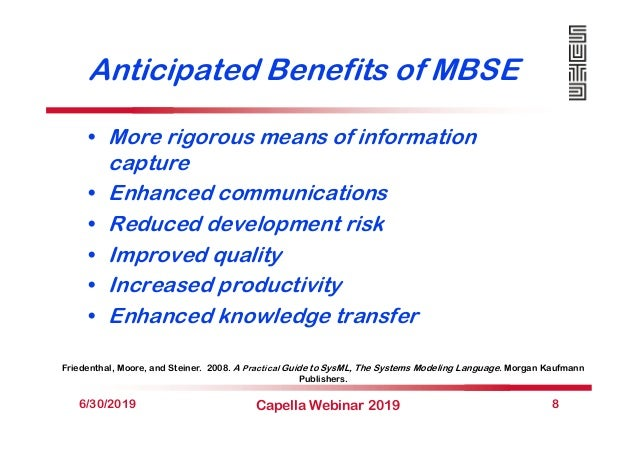 Anticipated Benefits of MBSE • More rigorous means of information capture • Enhanced communications • Reduced development ...