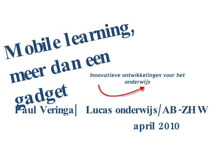 Paul Veringa|  Lucas onderwijs/AB-ZHW  april 2010 Innovatieve ontwikkelingen voor het onderwijs Mobile learning, meer dan ...