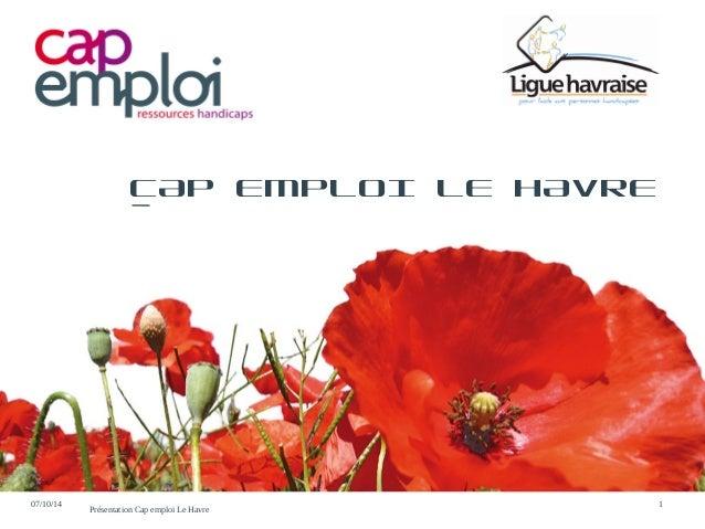 CAP EMPLOI LE HAVRE  07/10/14 Présentation Cap emploi Le Havre 1
