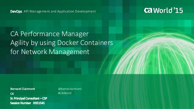 CA Performance Manager Agility by using Docker Containers for Network Management Bernard Clairmont DevOps: API Management ...