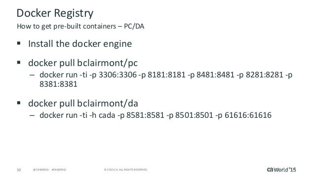 10 © 2015 CA. ALL RIGHTS RESERVED.@CAWORLD #CAWORLD Docker Registry  Install the docker engine  docker pull bclairmont/p...