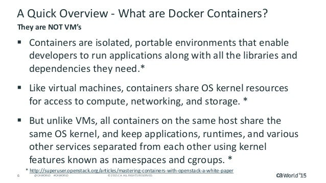 6 © 2015 CA. ALL RIGHTS RESERVED.@CAWORLD #CAWORLD A Quick Overview - What are Docker Containers?  Containers are isolate...