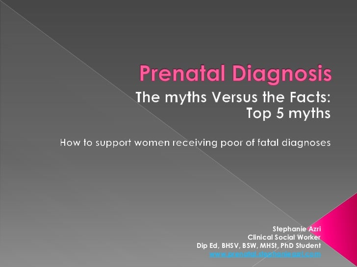 Prenatal Diagnosis<br />The myths Versus the Facts: <br />Top 5 myths<br />How to support women receiving poor of fatal di...