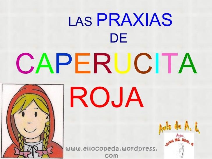 LAS   PRAXIAS   DE C A P E R U C I T A   ROJA www.ellocopeda.wordpress.com Aula de A. L.