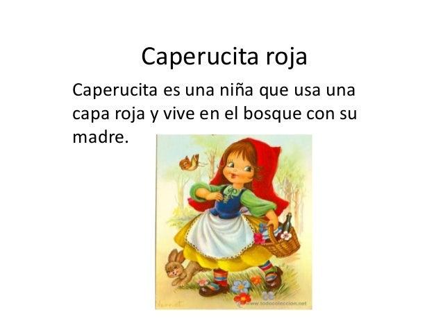 Caperucita roja Caperucita es una niña que usa una capa roja y vive en el bosque con su madre.