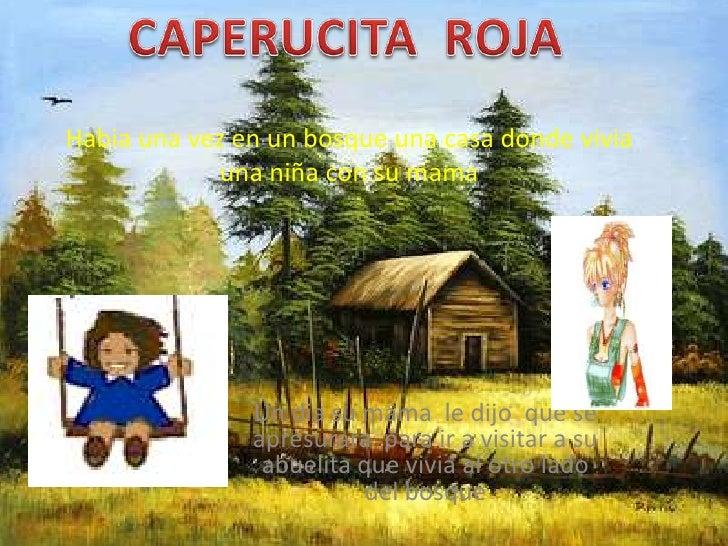 CAPERUCITA  ROJA<br />Habia una vez en un bosque una casa donde vivia una niña con su mama <br />Un dia su mama  le dijo  ...