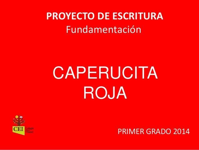 PROYECTO DE ESCRITURA  Fundamentación  CAPERUCITA  ROJA  PRIMER GRADO 2014