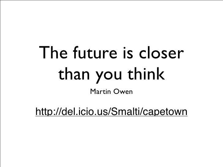 The future is closer   than you think             Martin Owen  http://del.icio.us/Smalti/capetown