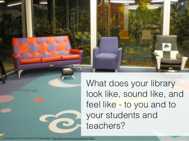 What does your library look like, sound like, and feel like - to you and to your students and teachers? cc licensed ( BY S...