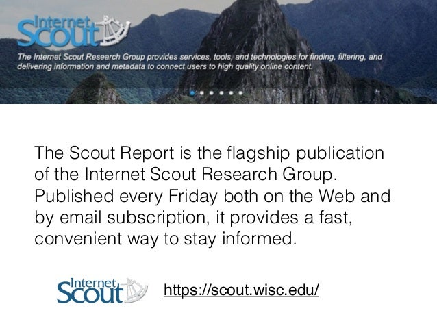 The Scout Report is the flagship publication of the Internet Scout Research Group. Published every Friday both on the Web a...