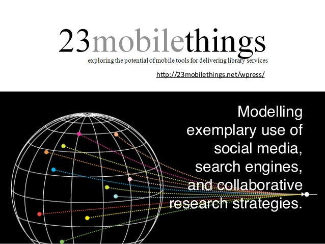 h#p://23mobilethings.net/wpress/ Modelling exemplary use of social media, search engines, and collaborative research strat...