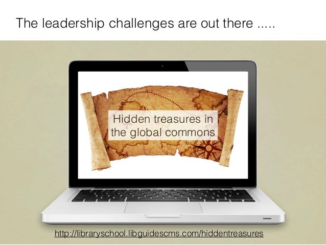 9 The leadership challenges are out there ..... http://libraryschool.libguidescms.com/hiddentreasures Hidden treasures in ...