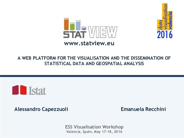 A WEB PLATFORM FOR THE VISUALISATION AND THE DISSEMINATION OF STATISTICAL DATA AND GEOSPATIAL ANALYSIS Alessandro Capezzuo...