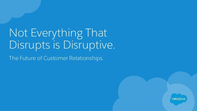 Not Everything That Disrupts is Disruptive. The Future of Customer Relationships.