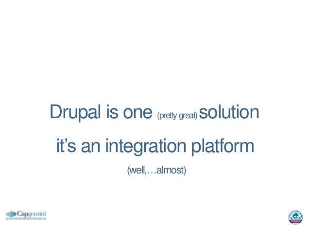 Drupal is one (pretty great) solution it's an integration platform             (well,…almost)