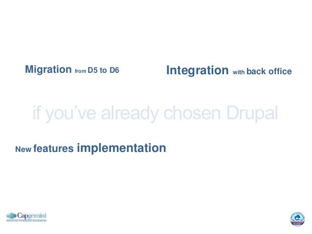 Migration from D5 to D6        Integration with back office   if you've already chosen DrupalNew features   implementation