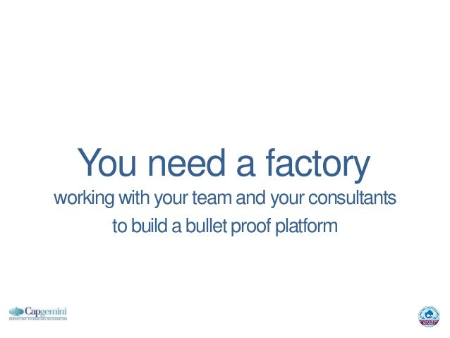 You need a factoryworking with your team and your consultants       to build a bullet proof platform