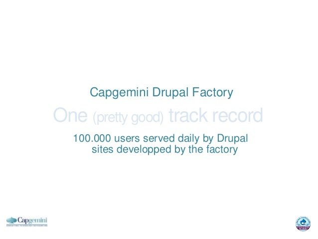 Capgemini Drupal FactoryOne (pretty good) track record  100.000 users served daily by Drupal     sites developped by the f...