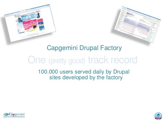 Capgemini Drupal FactoryOne (pretty good) track record  100.000 users served daily by Drupal      sites developed by the f...