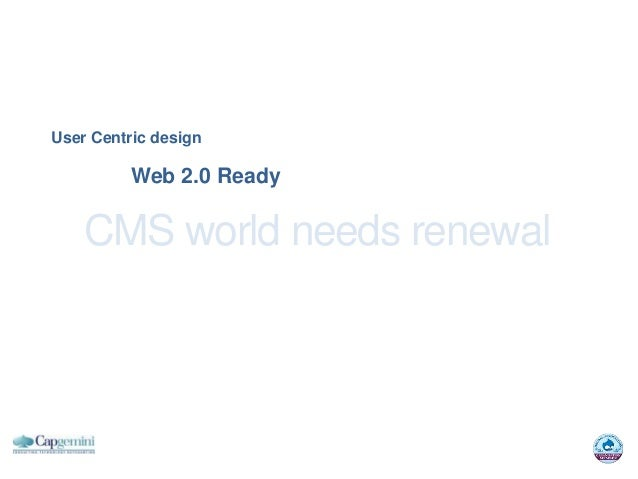 User Centric design          Web 2.0 Ready    CMS world needs renewal