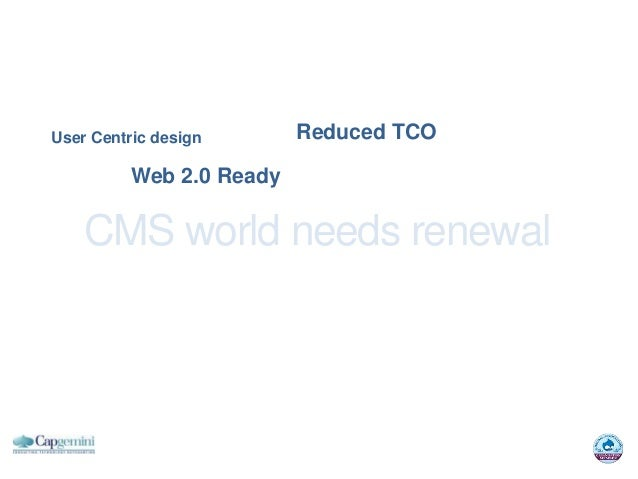 User Centric design       Reduced TCO          Web 2.0 Ready    CMS world needs renewal