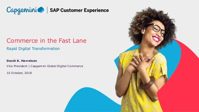 Commerce in the Fast Lane Rapid Digital Transformation David K. Harrelson Vice President | Capgemini Global Digital Commer...