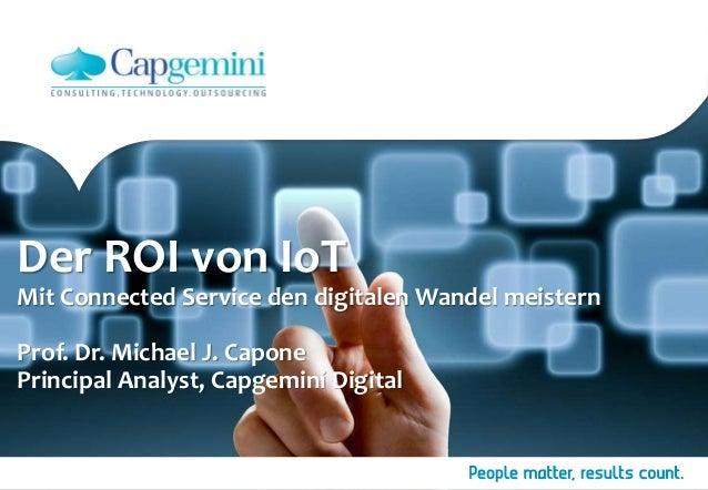 Der ROI von IoT Mit Connected Service den digitalen Wandel meistern Prof. Dr. Michael J. Capone Principal Analyst, Capgemi...
