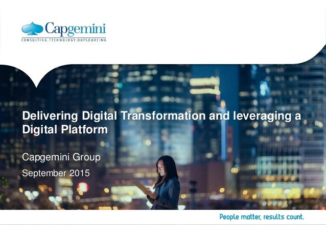 Delivering Digital Transformation and leveraging a Digital Platform Capgemini Group September 2015