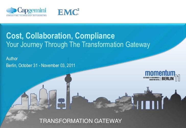 Cost, Collaboration, ComplianceYour Journey Through The Transformation GatewayAuthorBerlin, October 31 - November 03, 2011...