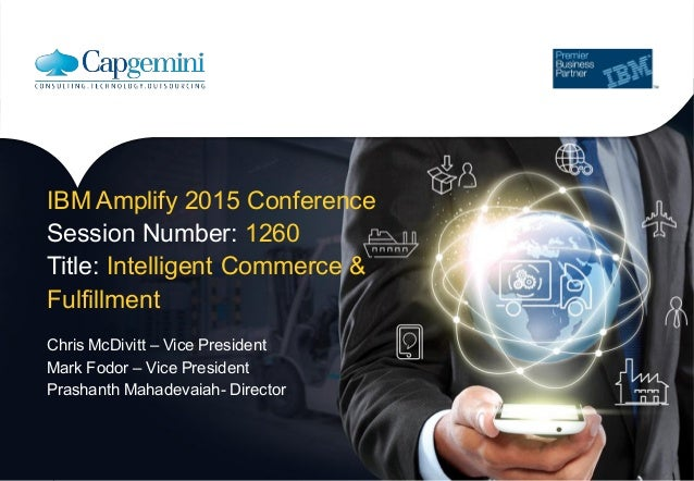 IBM Amplify 2015 Conference Session Number: 1260 Title: Intelligent Commerce & Fulfillment Chris McDivitt – Vice President...