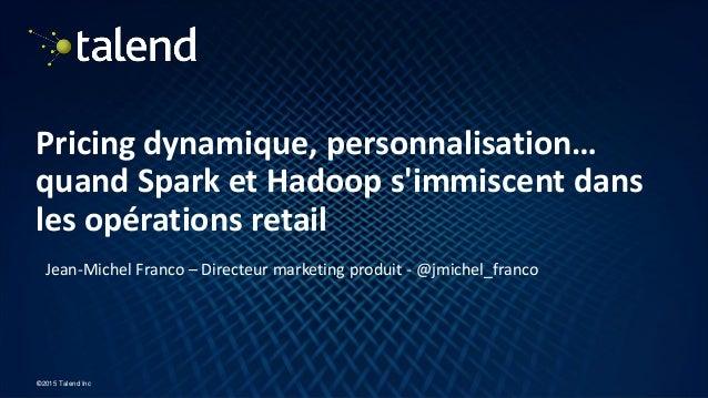 1 ©2015 Talend Inc Pricing dynamique, personnalisation… quand Spark et Hadoop s'immiscent dans les opérations retail Jean-...