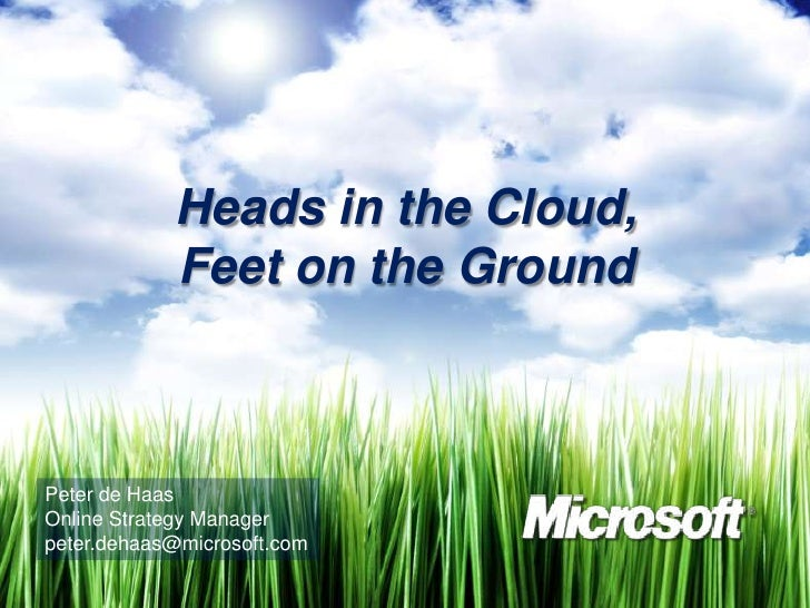 Heads in the Cloud,             Feet on the Ground    Peter de Haas Online Strategy Manager peter.dehaas@microsoft.com
