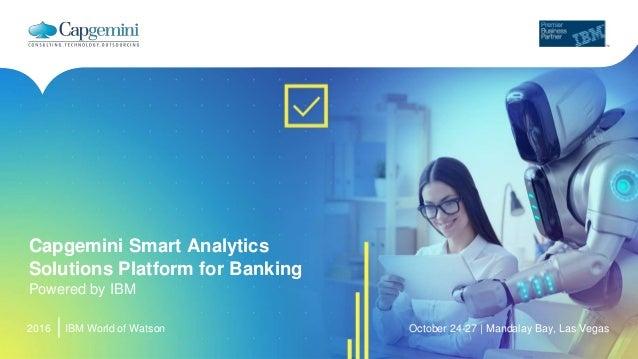 2016 Capgemini Smart Analytics Solutions Platform for Banking Powered by IBM IBM World of Watson October 24-27 | Mandalay ...