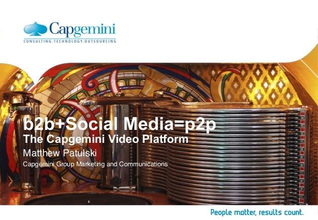 b2b+Social Media=p2p The Capgemini Video Platform Matthew Patulski Capgemini Group Marketing and Communications