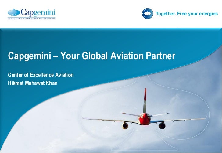 Together. Free your energiesCapgemini – Your Global Aviation PartnerCenter of Excellence AviationHikmat Mahawat Khan