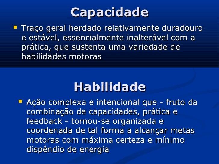 Capacidade   Traço geral herdado relativamente duradouro    e estável, essencialmente inalterável com a    prática, que s...