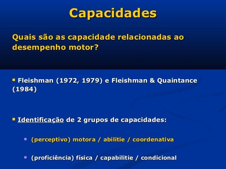 CapacidadesQuais são as capacidade relacionadas aodesempenho motor?Fleishman (1972, 1979) e Fleishman & Quaintance(1984)...