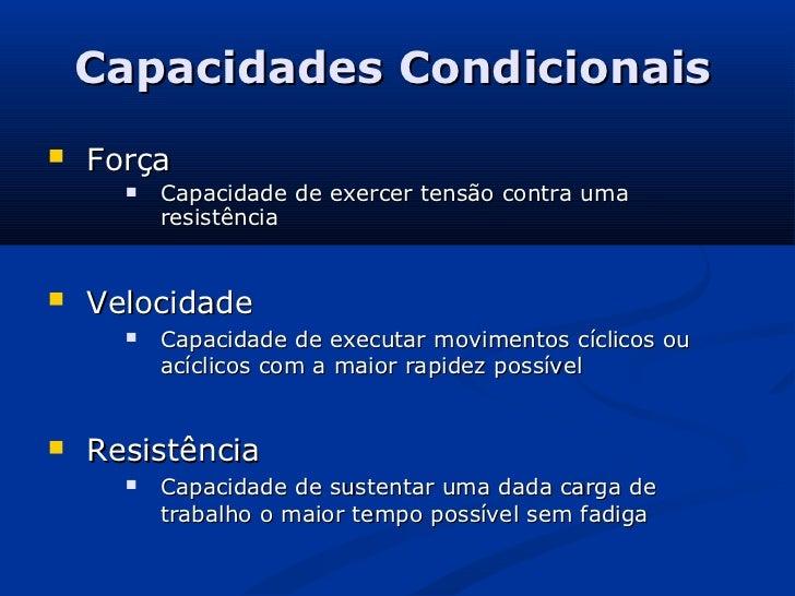 Capacidades Condicionais   Força         Capacidade de exercer tensão contra uma          resistência   Velocidade     ...
